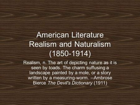 American Literature Realism and Naturalism (1850-1914) Realism, n. The art of depicting nature as it is seen by toads. The charm suffusing a landscape.
