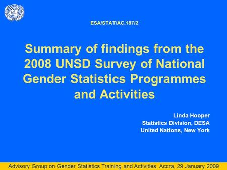 Advisory Group on Gender Statistics Training and Activities, Accra, 29 January 2009 ESA/STAT/AC.187/2 Summary of findings from the 2008 UNSD Survey of.