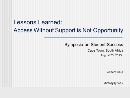 Lessons Learned: Access Without Support is Not Opportunity Symposia on Student Success Cape Town, South Africa August 23, 2013 Vincent Tinto