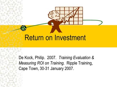 Return on Investment De Kock, Philip. 2007. Training Evaluation & Measuring ROI on Training. Ripple Training, Cape Town, 30-31 January 2007.