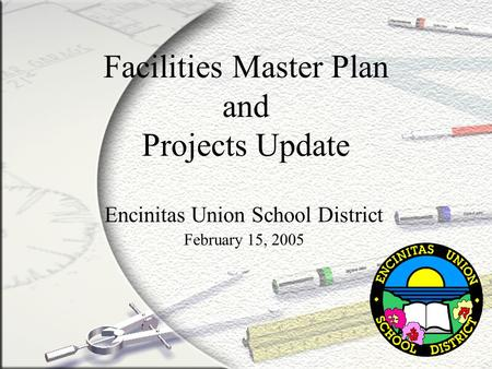 Facilities Master Plan and Projects Update Encinitas Union School District February 15, 2005.