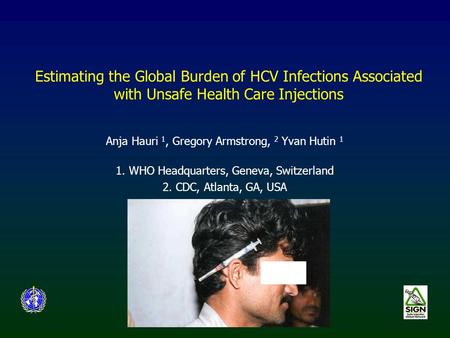 Estimating the Global Burden of HCV Infections Associated with Unsafe Health Care Injections Anja Hauri 1, Gregory Armstrong, 2 Yvan Hutin 1 1. WHO Headquarters,
