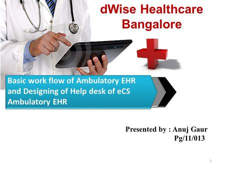 DWise Healthcare Bangalore 1 Basic work flow of Ambulatory EHR and Designing of Help desk of eCS Ambulatory EHR Presented by : Anuj Gaur Pg/11/013.