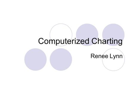 Computerized Charting Renee Lynn. Objectives Describe Computerized Charting Describe Hardware List, describe, and evaluate software Describe and review.