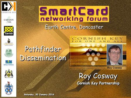 Saturday, 30 January 2016 Roy Cosway Cornish Key Partnership Roy Cosway Cornish Key Partnership Earth Centre, Doncaster Pathfinder Dissemination.