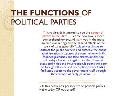 "THE FUNCTIONS OF POLITICAL PARTIES ""I have already intimated to you the danger of parties in the State…. Let me now take a more comprehensive view, and."