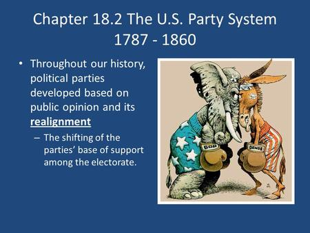 Chapter 18.2 The U.S. Party System 1787 - 1860 Throughout our history, political parties developed based on public opinion and its realignment – The shifting.