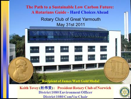 1 Recipient of James Watt Gold Medal Keith Tovey ( 杜伟贤 ) : President Rotary Club of Norwich District 1080 Environment Officer District 1080 ComVoc Chair.