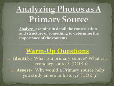 Warm-Up Questions 1. Identify- What is a primary source? What is a secondary source? (DOK 1) 2. Assess- Why would a Primary source help you study an era.