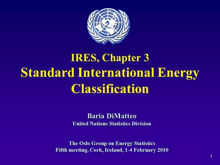 1 IRES, Chapter 3 Standard International Energy Classification Ilaria DiMatteo United Nations Statistics Division The Oslo Group on Energy Statistics Fifth.