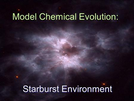 Model Chemical Evolution: Starburst Environment. Once upon a time… Somewhat big bang started it all. Radiation domination Matter domination Matter gets.