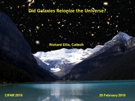 Did Galaxies Reionize the Universe? Richard Ellis, Caltech CIFAR 201020 February 2010.