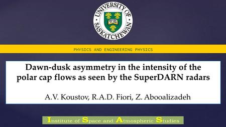 Dawn-dusk asymmetry in the intensity of the polar cap flows as seen by the SuperDARN radars A.V. Koustov, R.A.D. Fiori, Z. Abooalizadeh PHYSICS AND ENGINEERING.