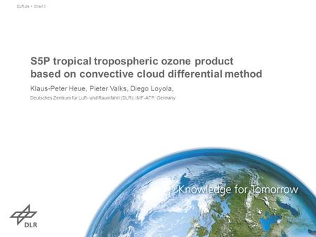 S5P tropical tropospheric ozone product based on convective cloud differential method Klaus-Peter Heue, Pieter Valks, Diego Loyola, Deutsches Zentrum für.