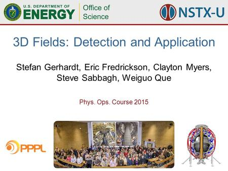 12015 Phys. Ops. Course-3D Fields (Gerhardt) Stefan Gerhardt, Eric Fredrickson, Clayton Myers, Steve Sabbagh, Weiguo Que 3D Fields: Detection and Application.