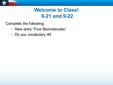 "Welcome to Class! 9-21 and 9-22 Complete the following:  New entry ""Four Biomolecules""  Do you vocabulary #5."