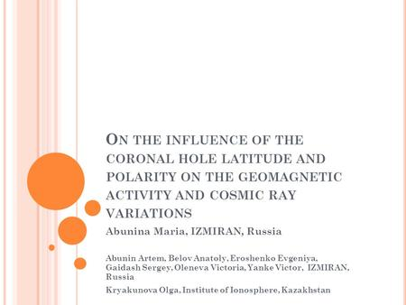 O N THE INFLUENCE OF THE CORONAL HOLE LATITUDE AND POLARITY ON THE GEOMAGNETIC ACTIVITY AND COSMIC RAY VARIATIONS Abunina Maria, IZMIRAN, Russia Abunin.