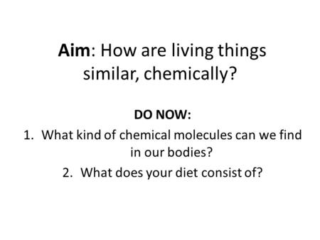 Aim: How are living things similar, chemically? DO NOW: 1.What kind of chemical molecules can we find in our bodies? 2.What does your diet consist of?