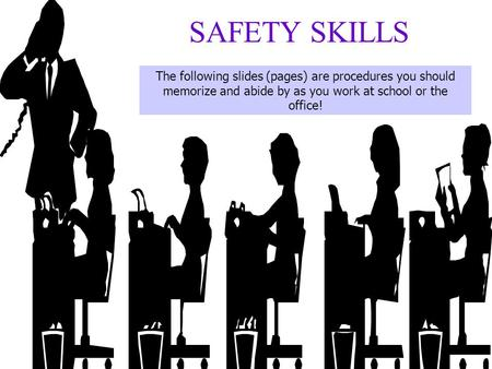 SAFETY SKILLS The following slides (pages) are procedures you should memorize and abide by as you work at school or the office!