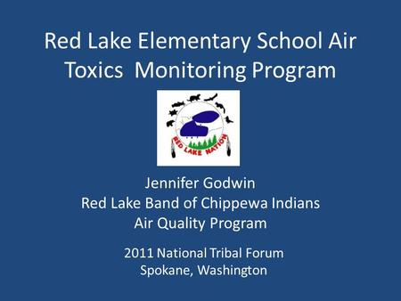 Red Lake Elementary School Air Toxics Monitoring Program Jennifer Godwin Red Lake Band of Chippewa Indians Air Quality Program 2011 National Tribal Forum.