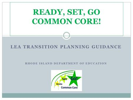 LEA TRANSITION PLANNING GUIDANCE RHODE ISLAND DEPARTMENT OF EDUCATION READY, SET, GO COMMON CORE!