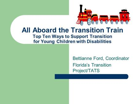 Bettianne Ford, Coordinator Florida's Transition Project/TATS All Aboard the Transition Train Top Ten Ways to Support Transition for Young Children with.