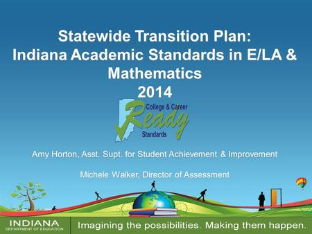 Statewide Transition Plan: Indiana Academic Standards in E/LA & Mathematics 2014 Amy Horton, Asst. Supt. for Student Achievement & Improvement Michele.