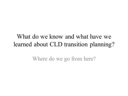 What do we know and what have we learned about CLD transition planning? Where do we go from here?