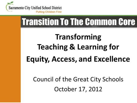 Transition To The Common Core Transforming Teaching & Learning for Equity, Access, and Excellence Council of the Great City Schools October 17, 2012.