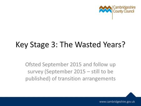 Key Stage 3: The Wasted Years? Ofsted September 2015 and follow up survey (September 2015 – still to be published) of transition arrangements.