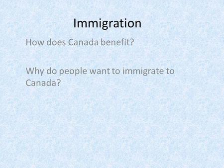 Immigration How does Canada benefit? Why do people want to immigrate to Canada?