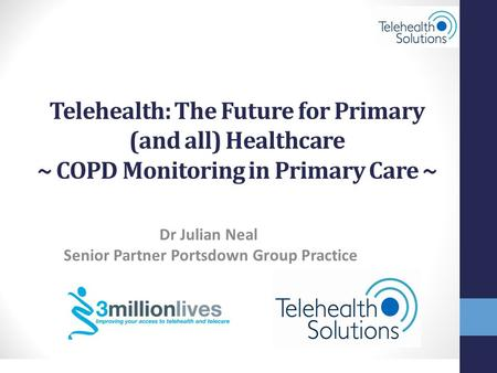 STRICTLY CONFIDENTIAL © Telehealth Solutions Dr Julian Neal Senior Partner Portsdown Group Practice Telehealth: The Future for Primary (and all) Healthcare.