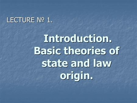 Introduction. Basic theories of state and law origin. Introduction. Basic theories of state and law origin. LECTURE № 1.