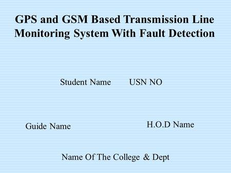 GPS and GSM Based Transmission Line Monitoring System With Fault Detection Student Name USN NO Guide Name H.O.D Name Name Of The College & Dept.