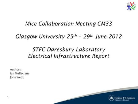 1 Mice Collaboration Meeting CM33 Glasgow University 25 th – 29 th June 2012 STFC Daresbury Laboratory Electrical Infrastructure Report Authors : Ian Mullacrane.
