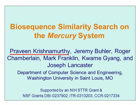 Biosequence Similarity Search on the Mercury System Praveen Krishnamurthy, Jeremy Buhler, Roger Chamberlain, Mark Franklin, Kwame Gyang, and Joseph Lancaster.