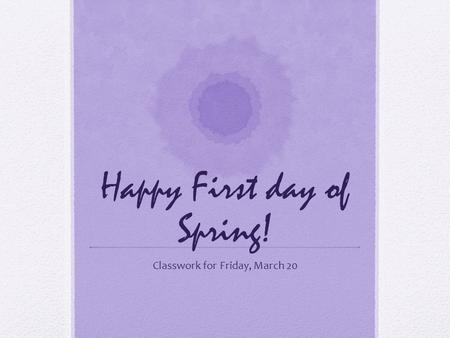 Happy First day of Spring! Classwork for Friday, March 20.
