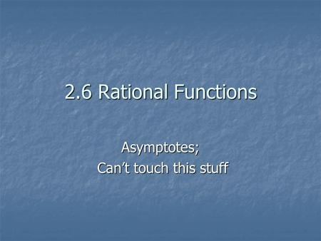 2.6 Rational Functions Asymptotes; Can't touch this stuff Can't touch this stuff.