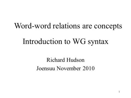 1 Introduction to WG syntax Richard Hudson Joensuu November 2010 Word-word relations are concepts.
