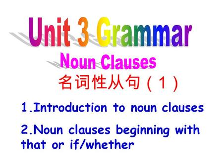 名词性从句( 1 ) 1.Introduction to noun clauses 2.Noun clauses beginning with that or if/whether.