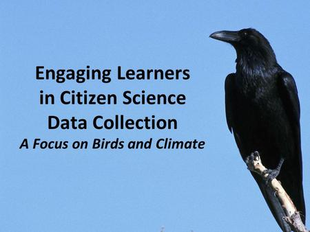 Engaging Learners in Citizen Science Data Collection A Focus on Birds and Climate.