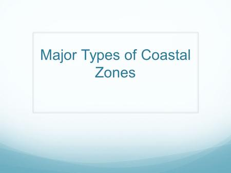 Major Types of Coastal Zones. Estuaries Partly enclosed coastal body of water with one or more rivers/streams flowing into it and a free connection to.