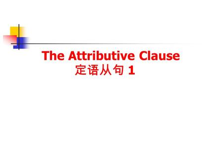 The Attributive Clause 定语从句 1. 定语从句复习 The Restrictive Attributive Clause 限制性定语从句 The Non-Restrictive Attributive Clause 非限制性定语从句.
