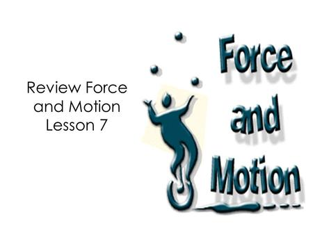 Review Force and Motion Lesson 7. Congratulations! We have finished Unit 1 Force and Motion. Now it is time to review what we learned.