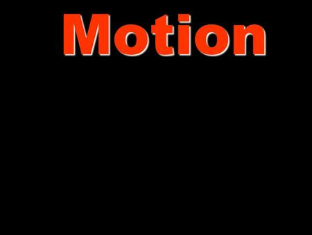 Motion Motion Motion occurs when the distance between two or more objects changes. This is not as simple as it sounds. Motion is all relative to a reference.