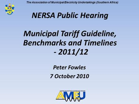The Association of Municipal Electricity Undertakings (Southern Africa) NERSA Public Hearing Municipal Tariff Guideline, Benchmarks and Timelines - 2011/12.
