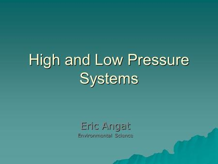 High and Low Pressure Systems Eric Angat Environmental Science.