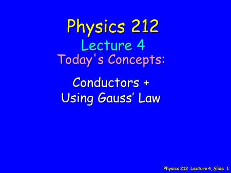 Physics 212 Lecture 4, Slide 1 Physics 212 Lecture 4 Today's Concepts: Conductors + Using Gauss' Law.