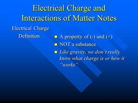 Electrical Charge and Interactions of Matter Notes Electrical Charge Definition Definition A property of (-) and (+) NOT a substance Like gravity, we don't.