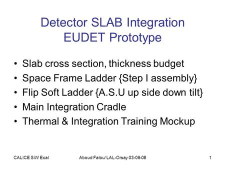 CALICE SiW EcalAboud Falou/ LAL-Orsay 03-06-081 Detector SLAB Integration EUDET Prototype Slab cross section, thickness budget Space Frame Ladder {Step.